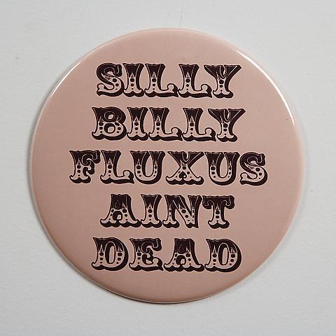 Silly Bill Fluxus Ain't Dead (2006) Metal button 6h x 6w in (15.24h x 15.24w cm)