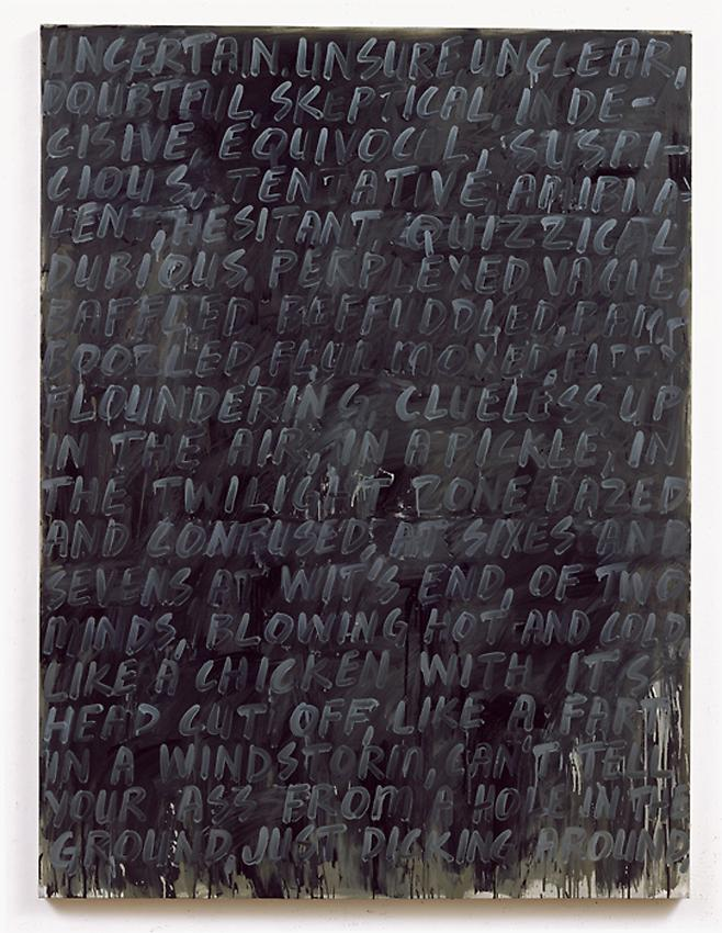 Mel Bochner&lt;br /&gt;Uncertain&lt;br /&gt;2007&lt;br /&gt;oil on canvas&lt;br /&gt;80 x 60 inches&lt;br /&gt; (203.2 x 152.4 cm)&lt;br /&gt;