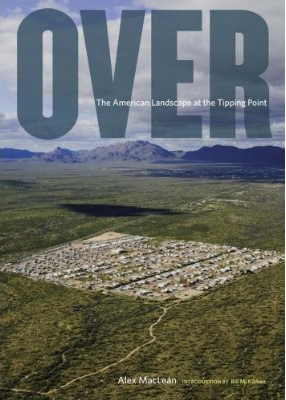 OVER: THE AMERICAN LANDSCAPE AT THE TIPPING POINT - Alex MacLean